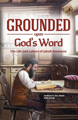 Grounded Upon God's Word: The Life and Labors of Jakob Ammann Cover Image