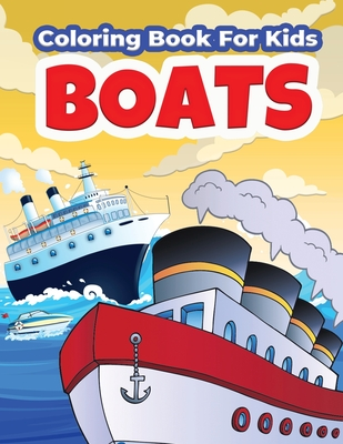 Boats Coloring Book For Kids: Amazing Boat Coloring And Activity Book For Boys And Girls. Beautiful Illustrations Of Ships and Boats to Color for Ki Cover Image
