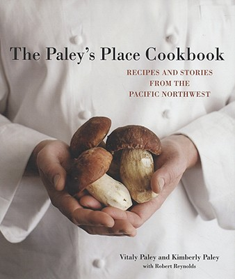 The Paley's Place Cookbook: Recipes and Stories from the Pacific Northwest Cover Image