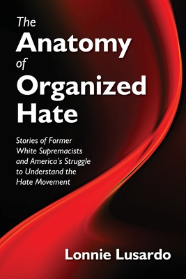 The Anatomy of Organized Hate: Stories of Former White Supremacists - and America's Struggle to Understand the Hate Movement Cover Image