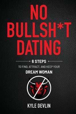 No Bullsh*t Dating: Six Steps to Find, Attract, and Keep Your Dream Woman Cover Image