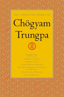 The Collected Works of Chogyam Trungpa, Volume 6: Glimpses of Space-Orderly Chaos-Secret Beyond Thought-The Tibetan Book of the Dead: Commentary-Trans Cover Image