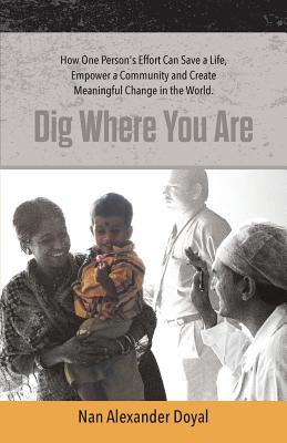 Dig Where You Are: How One Person's Effort Can Save a Life, Empower a Community and Create Meaningful Change in the World Cover Image