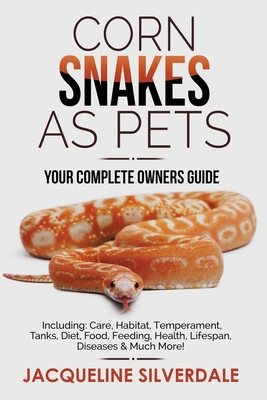 Corn Snakes as Pets - Your Complete Owners Guide: Including: Care, Habitat, Temperament, Tanks, Diet, Food, Feeding, Health, Lifespan, Diseases and Mu Cover Image