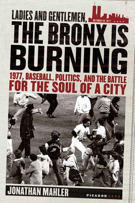Ladies and Gentlemen, the Bronx Is Burning: 1977, Baseball, Politics, and the Battle for the Soul of a City Cover Image