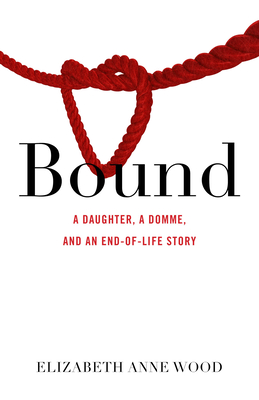 Bound: A Daughter, a Domme, and an End-Of-Life Story Cover Image