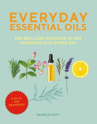 Everyday Essential Oils: 300 Brilliant Reasons to Use Essential Oils Every Day Cover Image