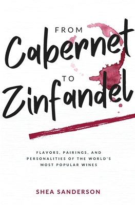 From Cabernet to Zinfandel: Flavors, Pairings, and Personalities of the World's Most Popular Wines Cover Image