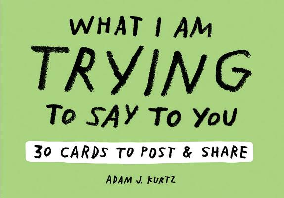 Adam J. Kurtz What I Am Trying to Say to You: 30 Cards (Postcard Book with Stickers): 30 Cards to Post and Share Cover Image
