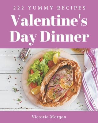 222 Yummy Valentine's Day Dinner Recipes: The Best Yummy Valentine's Day Dinner Cookbook that Delights Your Taste Buds Cover Image
