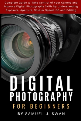 Digital Photography for Beginners: Complete Guide to Take Control of Your Camera and Improve Digital Photography Skills by Understanding Exposure, Ape Cover Image