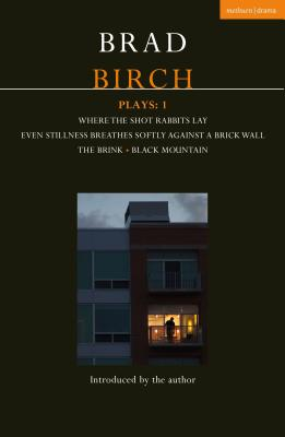 Birch Plays: 1: Where the Shot Rabbits Lay; Even Stillness Breathes Softly Against a Brick Wall; The Brink; Black Mountain (Contemporary Dramatists) Cover Image
