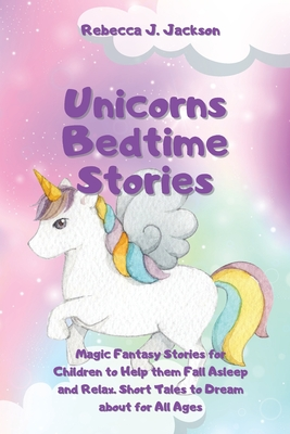 Unicorns Bedtime Stories: Magic Fantasy Stories for Children to Help them Fall Asleep and Relax. Short Tales to Dream about for All Ages Cover Image