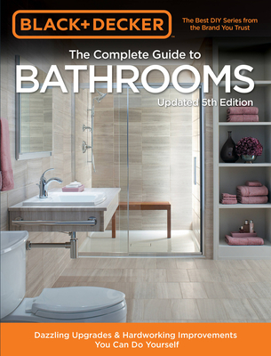 Black & Decker Complete Guide to Bathrooms 5th Edition: Dazzling Upgrades & Hardworking Improvements You Can Do Yourself Cover Image