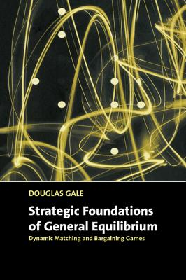 Strategic Foundations of General Equilibrium: Dynamic Matching and Bargaining Games (Churchill Lectures in Economics) Cover Image