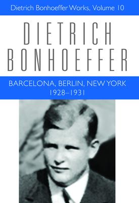 Barcelona, Berlin, New York: 1928-1931: Dietrich Bonhoeffer Works, Volume 10 Cover Image
