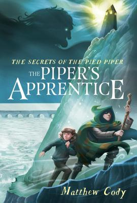 The Secrets of the Pied Piper: The Piper's Apprentice by Matthew Cody