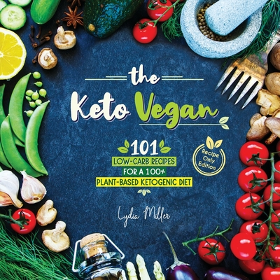 The Keto Vegan: 101 Low-Carb Recipes For A 100% Plant-Based Ketogenic Diet (Recipe-Only Edition) Cover Image