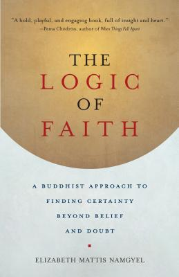 The Logic of Faith: A Buddhist Approach to Finding Certainty Beyond Belief and Doubt Cover Image