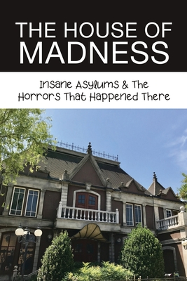 The House Of Madness: Insane Asylums & The Horrors That Happened There: Mentally Ill Patients In Blackwell Island Cover Image