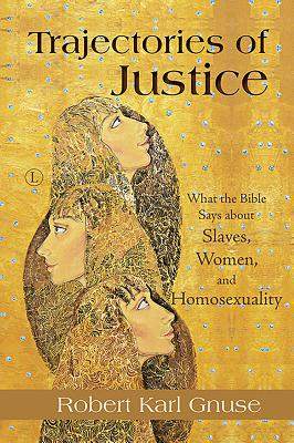 Trajectories of Justice: What the Bible Says about Slaves, Women, and Homosexuality Cover Image
