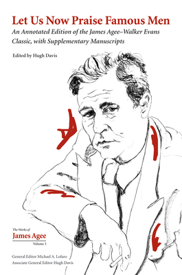 Let Us Now Praise Famous Men: An Annotated Edition of the James Agee–Walker Evans Classic, with Supplementary Manuscripts (Collected Works of James Agee #3) Cover Image