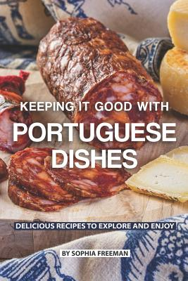 Keeping it good with Portuguese Dishes: Delicious Recipes to Explore and Enjoy Cover Image