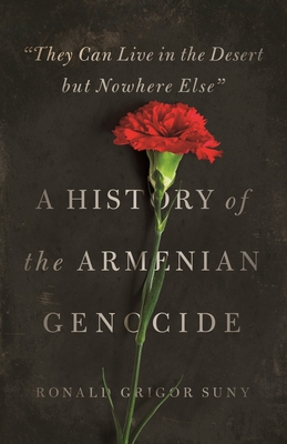 They Can Live in the Desert But Nowhere Else: A History of the Armenian Genocide Cover Image