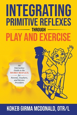 Integrating Primitive Reflexes Through Play and Exercise: An Interactive Guide to the Moro Reflex for Parents, Teachers, and Service Providers Cover Image