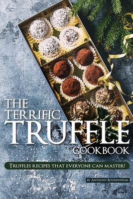 The Terrific Truffle Cookbook: Truffles recipes that everyone can master! Cover Image