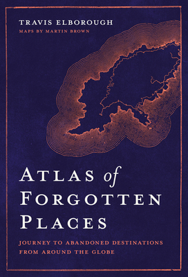 Atlas of Forgotten Places: Journey to Abandoned Destinations from Around the Globe (Unexpected Atlases) Cover Image