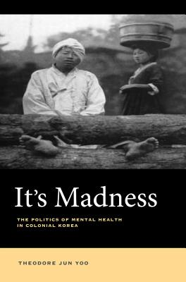 It's Madness: The Politics of Mental Health in Colonial Korea cover