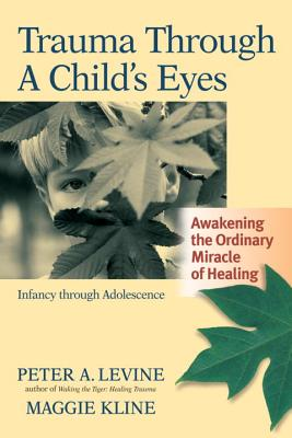 Trauma Through a Child's Eyes: Awakening the Ordinary Miracle of Healing; Infancy Through Adolescence Cover Image