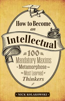 How to Become an Intellectual: 100 Mandatory Maxims to Metamorphose into the Most Learned of Thinkers Cover Image