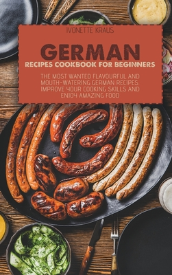 German Recipes Cookbook for Beginners: The Most Wanted Flavourful And Mouth-Watering German Recipes. Improve Your Cooking Skills And Enjoy Amazing Foo Cover Image