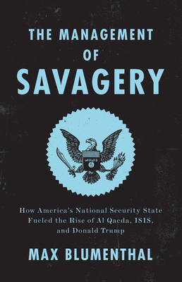 The Management of Savagery: How America's National Security State Fueled the Rise of Al Qaeda, ISIS, and Donald Trump Cover Image