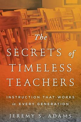 The Secrets of Timeless Teachers: Instruction that Works in Every Generation Cover Image