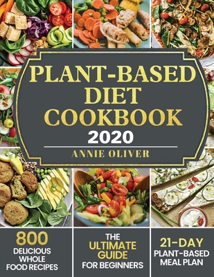 Plant-Based Diet Cookbook 2020: The Ultimate Guide for Beginners with 800 Delicious Whole Food Recipes and 21-Day Plant-Based Meal Plan Cover Image