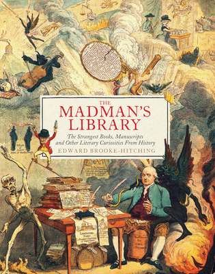 The Madman's Library: The Strangest Books, Manuscripts and Other Literary Curiosities from History Cover Image