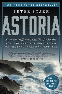 Astoria: Astor and Jefferson's Lost Pacific Empire: A Tale of Ambition and Survival on the Early American Frontier Cover Image
