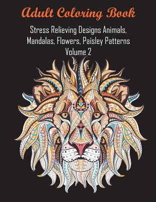 Adult Coloring Book Stress Relieving Designs Animals, Mandalas, Flowers, Paisley Patterns Volume 2 Cover Image