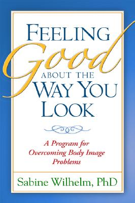 Feeling Good about the Way You Look: A Program for Overcoming Body Image Problems Cover Image