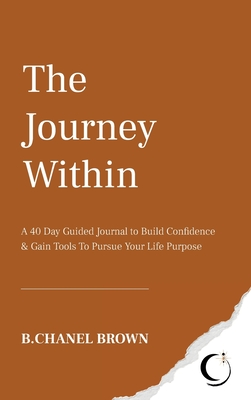 The Journey Within: A 40 Day Guided Journal to Build Confidence and Gain Tools To Pursue Your Life Purpose Cover Image