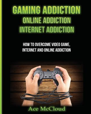 Gaming Addiction: Online Addiction: Internet Addiction: How To Overcome Video Game, Internet, And Online Addiction Cover Image