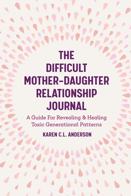 The Difficult Mother-Daughter Relationship Journal: A Guide for Revealing & Healing Toxic Generational Patterns (Companion Journal to Difficult Mother Cover Image