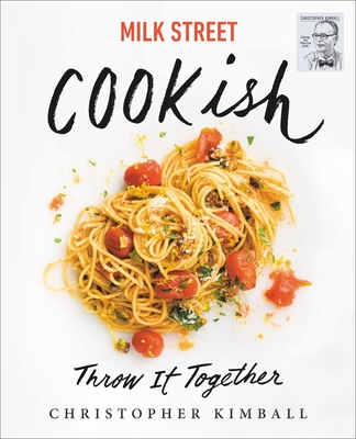 Milk Street: Cookish: Throw It Together: Big Flavors. Simple Techniques. 200 Ways to Reinvent Dinner. Cover Image