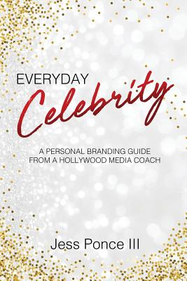 Everyday Celebrity: A Personal Branding Guide from a Hollywood Media Coach Cover Image