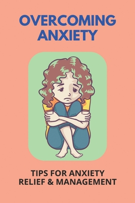 Overcoming Anxiety: Tips For Anxiety Relief & Management: Overcoming Health Anxiety Stories Cover Image