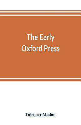The early Oxford press: a bibliography of printing and publishing at Oxford, '1468'-1640, with notes, appendixes and illustrations Cover Image