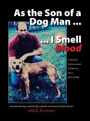 As the Son of a Dog Man ... I Smell Blood: Norman Kemmer and his life with the American Pit Bull Terrier Cover Image